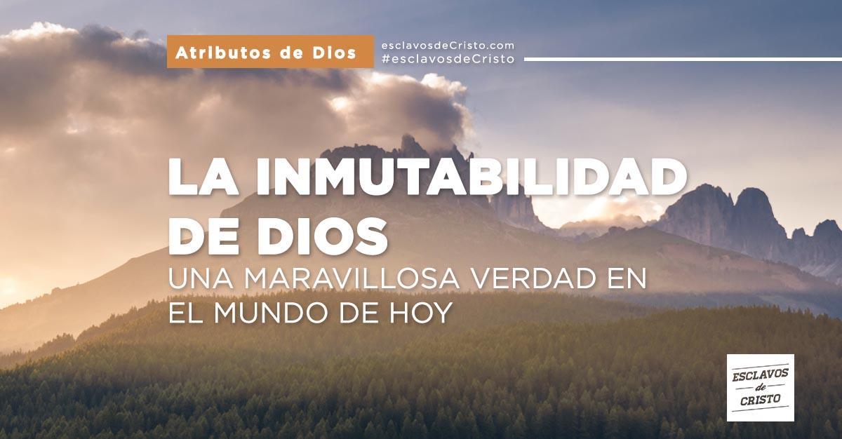 La Inmutabilidad de Dios — Una maravillosa verdad en el mundo de hoy