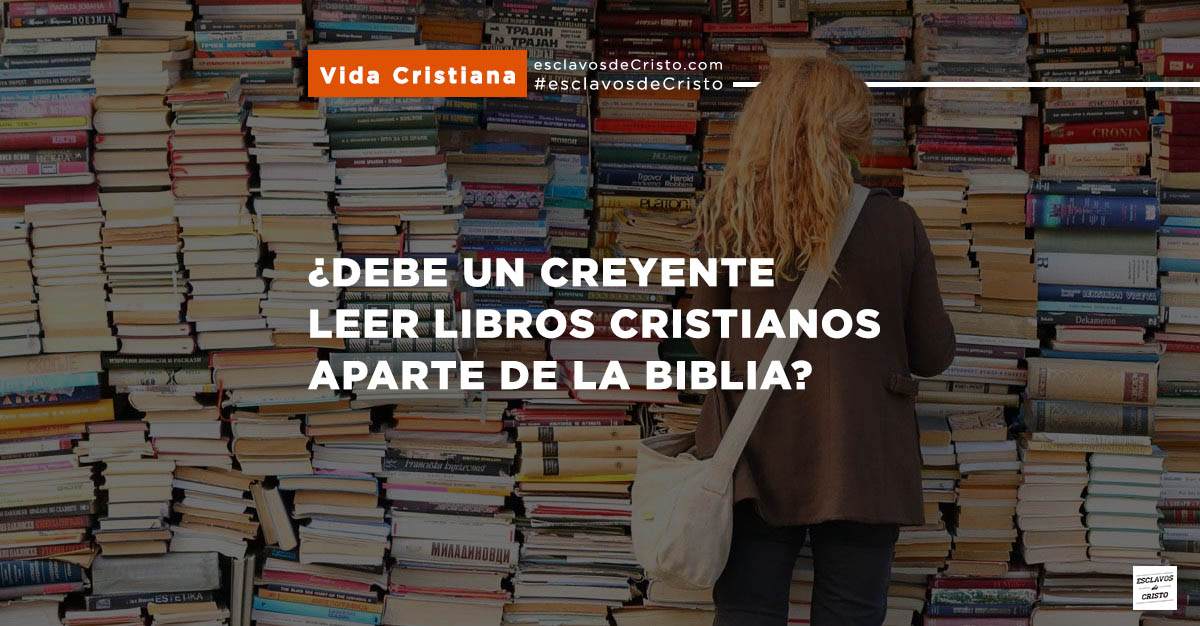 ¿Debe Un Creyente Leer Libros Cristianos Aparte De La